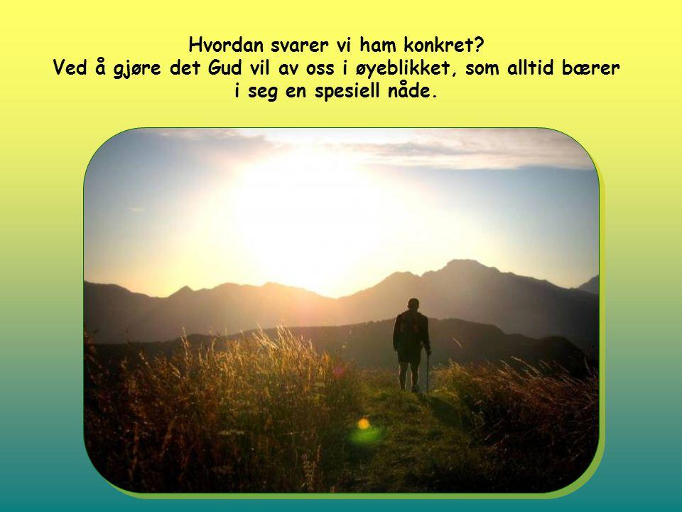 Hvordan svarer vi ham konkret? Ved å gjøre det Gud vil av oss i øyeblikket, som alltid bærer i seg en spesiell nåde.