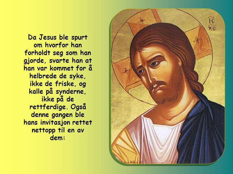 Da Jesus ble spurt om hvorfor han forholdt seg som han gjorde, svarte han at han var kommet for å helbrede de syke, ikke de friske, og kalle på synderne, ikke på de rettferdige.