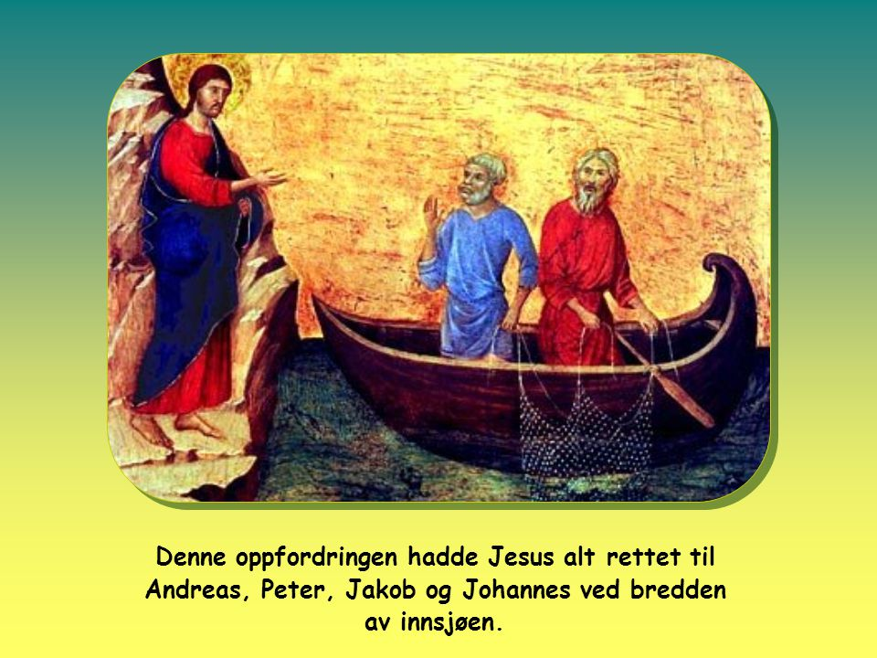 Denne oppfordringen hadde Jesus alt rettet til Andreas, Peter, Jakob og Johannes ved bredden av innsjøen.