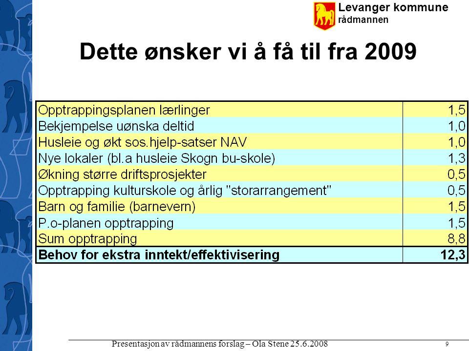 Levanger kommune rådmannen Presentasjon av rådmannens forslag – Ola Stene 25.6.2008 9 Dette ønsker vi å få til fra 2009