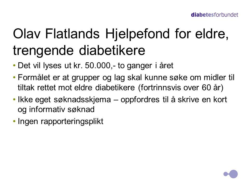 Olav Flatlands Hjelpefond for eldre, trengende diabetikere Det vil lyses ut kr. 50.000,- to ganger i året Formålet er at grupper og lag skal kunne søk