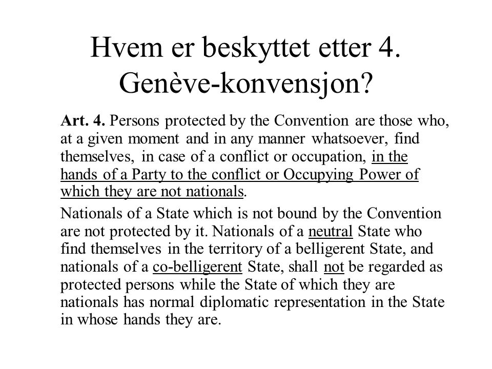 Hvem er beskyttet etter 4. Genève-konvensjon? Art. 4. Persons protected by the Convention are those who, at a given moment and in any manner whatsoeve