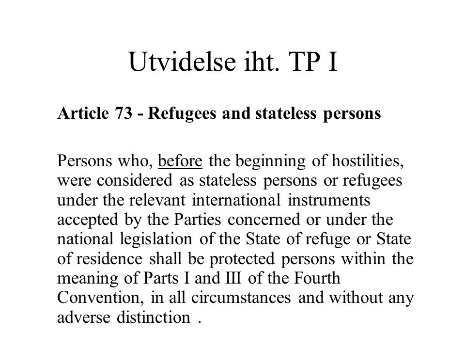 Utvidelse iht. TP I Article 73 ‑ Refugees and stateless persons Persons who, before the beginning of hostilities, were considered as stateless persons