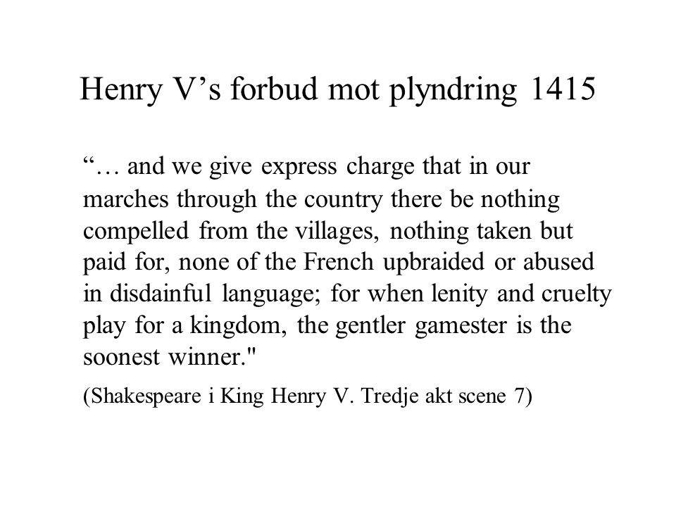Henry V's forbud mot plyndring 1415 … and we give express charge that in our marches through the country there be nothing compelled from the villages, nothing taken but paid for, none of the French upbraided or abused in disdainful language; for when lenity and cruelty play for a kingdom, the gentler gamester is the soonest winner. (Shakespeare i King Henry V.