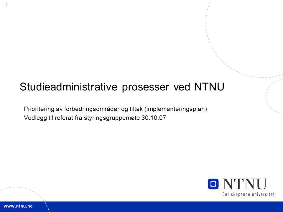 1 Studieadministrative prosesser ved NTNU Prioritering av forbedringsområder og tiltak (implementeringsplan) Vedlegg til referat fra styringsgruppemøt