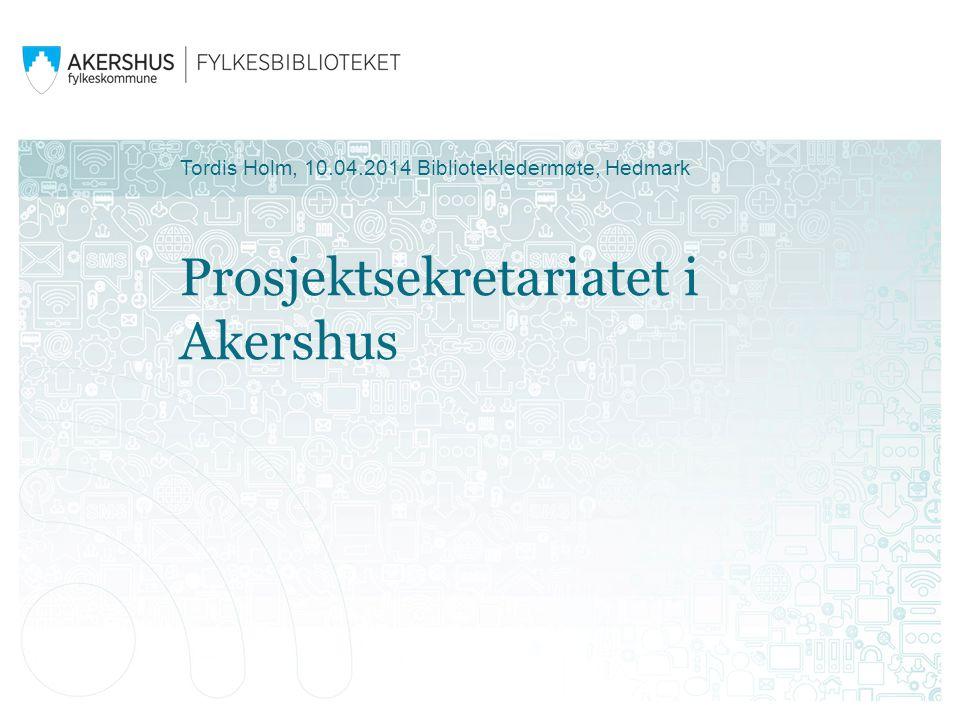 Prosjektsekretariatet i Akershus Tordis Holm, 10.04.2014 Bibliotekledermøte, Hedmark