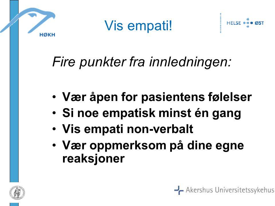 Fire punkter fra innledningen: Vær åpen for pasientens følelser Si noe empatisk minst én gang Vis empati non-verbalt Vær oppmerksom på dine egne reaks