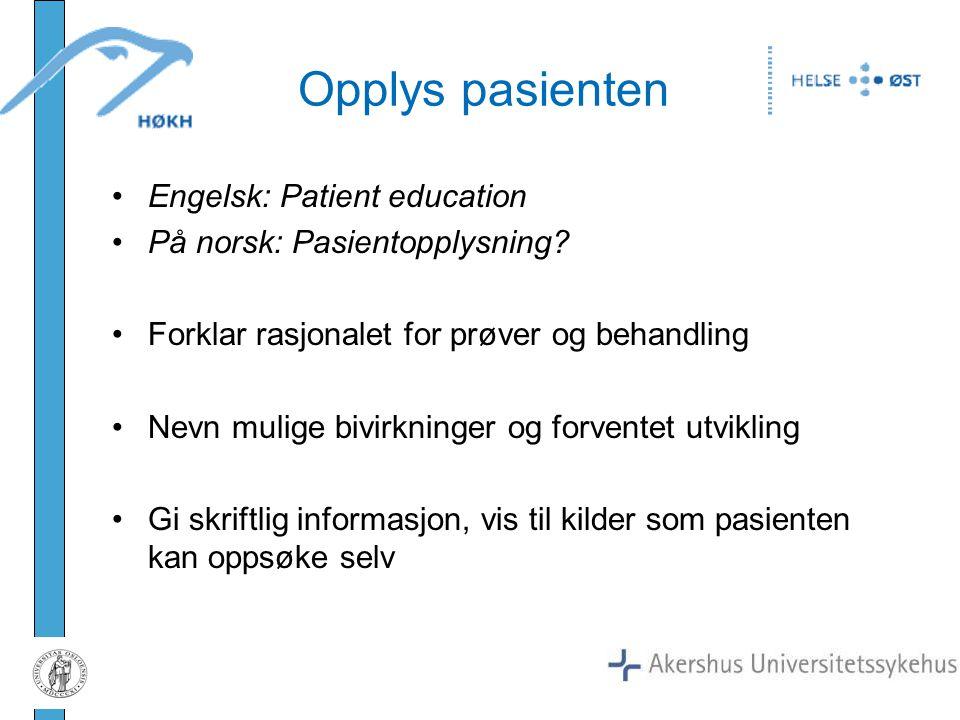 Opplys pasienten Engelsk: Patient education På norsk: Pasientopplysning? Forklar rasjonalet for prøver og behandling Nevn mulige bivirkninger og forve