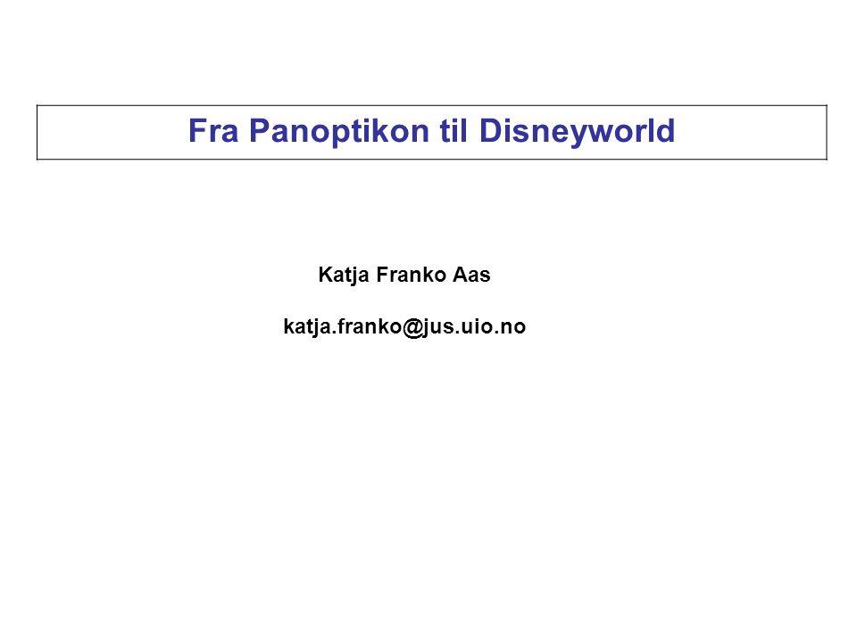 Fra Panoptikon til Disneyworld Katja Franko Aas katja.franko@jus.uio.no