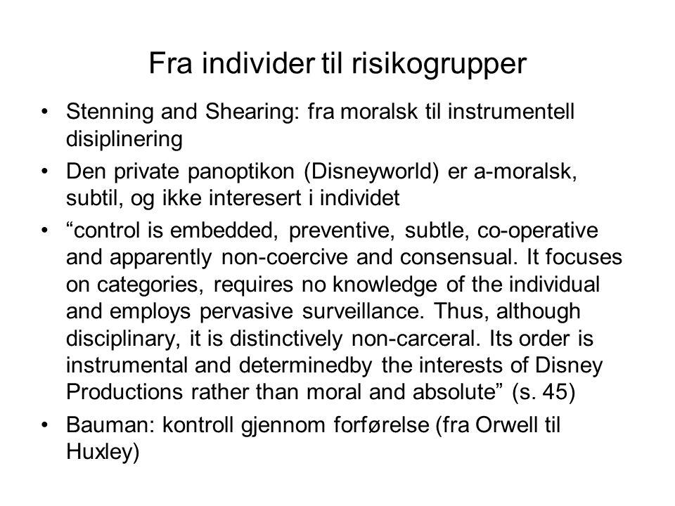 Fra individer til risikogrupper Stenning and Shearing: fra moralsk til instrumentell disiplinering Den private panoptikon (Disneyworld) er a-moralsk, subtil, og ikke interesert i individet control is embedded, preventive, subtle, co-operative and apparently non-coercive and consensual.