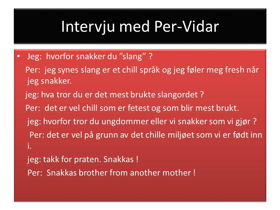 """Intervju med Per-Vidar Jeg: hvorfor snakker du """"slang"""" ? Per: jeg synes slang er et chill språk og jeg føler meg fresh når jeg snakker. jeg: hva tror"""