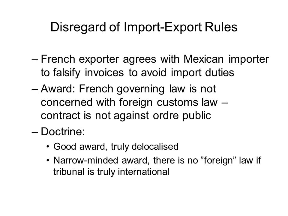 Disregard of Import-Export Rules –French exporter agrees with Mexican importer to falsify invoices to avoid import duties –Award: French governing law