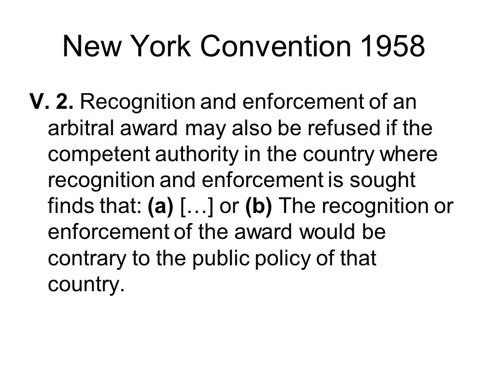 New York Convention 1958 V. 2. Recognition and enforcement of an arbitral award may also be refused if the competent authority in the country where re
