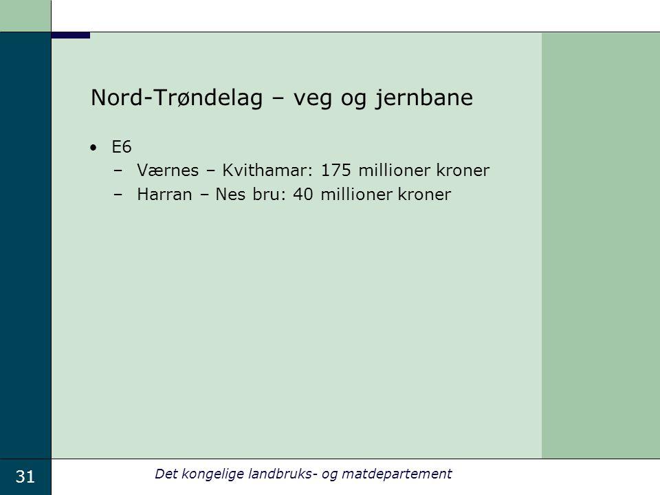 31 Det kongelige landbruks- og matdepartement Nord-Trøndelag – veg og jernbane E6 –Værnes – Kvithamar: 175 millioner kroner –Harran – Nes bru: 40 millioner kroner