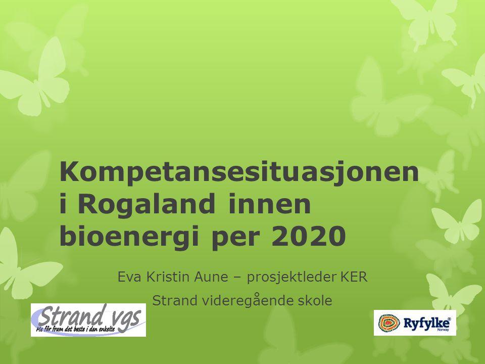 Kompetansesituasjonen i Rogaland innen bioenergi per 2020 Eva Kristin Aune – prosjektleder KER Strand videregående skole