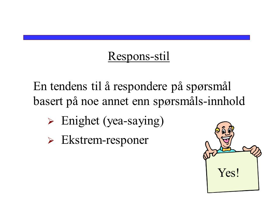 Respons-stil En tendens til å respondere på spørsmål basert på noe annet enn spørsmåls-innhold  Enighet (yea-saying)  Ekstrem-responer Yes!