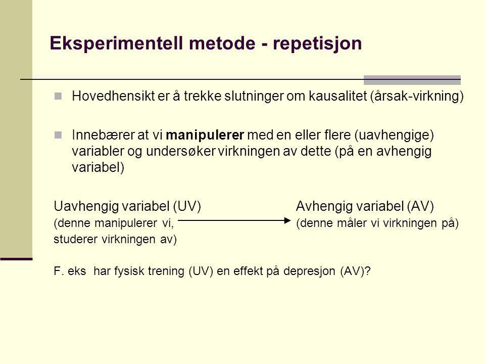 Eksperimentell metode - repetisjon Hovedhensikt er å trekke slutninger om kausalitet (årsak-virkning) Innebærer at vi manipulerer med en eller flere (