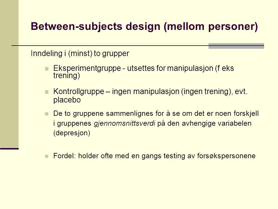 Between-subjects design (mellom personer) Inndeling i (minst) to grupper Eksperimentgruppe - utsettes for manipulasjon (f eks trening) Kontrollgruppe
