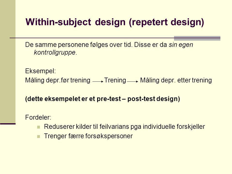 Within-subject design (repetert design) De samme personene følges over tid. Disse er da sin egen kontrollgruppe. Eksempel: Måling depr.før trening Tre
