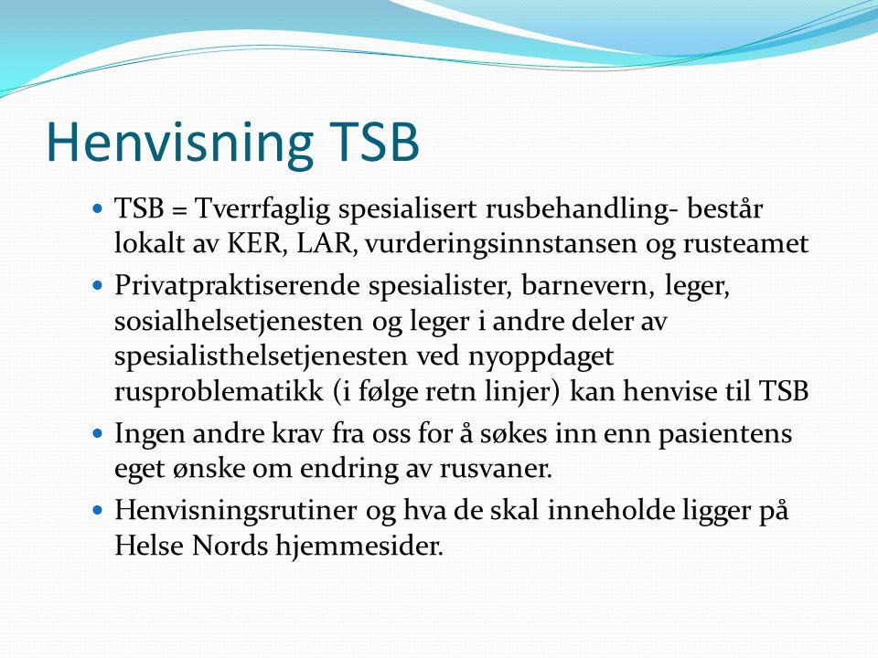 Henvisning TSB TSB = Tverrfaglig spesialisert rusbehandling- består lokalt av KER, LAR, vurderingsinnstansen og rusteamet Privatpraktiserende spesialister, barnevern, leger, sosialhelsetjenesten og leger i andre deler av spesialisthelsetjenesten ved nyoppdaget rusproblematikk (i følge retn linjer) kan henvise til TSB Ingen andre krav fra oss for å søkes inn enn pasientens eget ønske om endring av rusvaner.