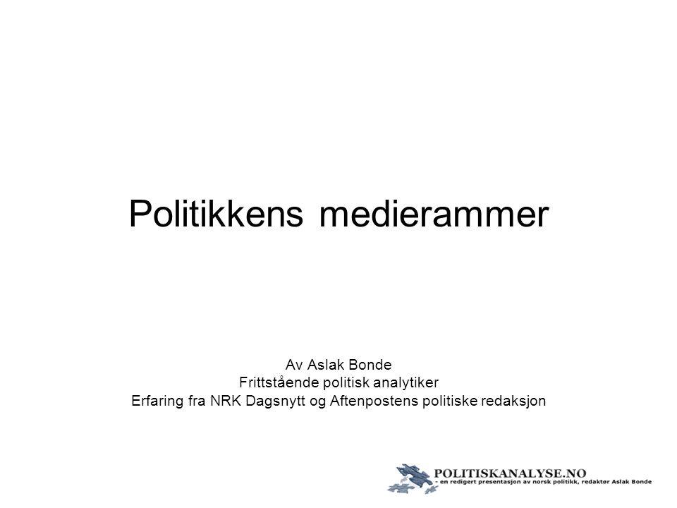 Politikkens medierammer Av Aslak Bonde Frittstående politisk analytiker Erfaring fra NRK Dagsnytt og Aftenpostens politiske redaksjon