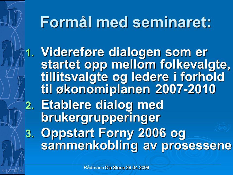Ola Stene 26.04.2006 Rådmann Ola Stene 26.04.2006 Formål med seminaret: 1. Videreføre dialogen som er startet opp mellom folkevalgte, tillitsvalgte og