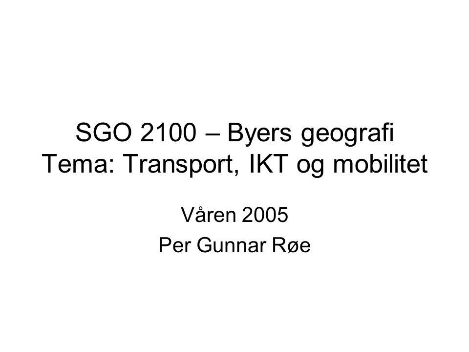 SGO 2100 – Byers geografi Tema: Transport, IKT og mobilitet Våren 2005 Per Gunnar Røe