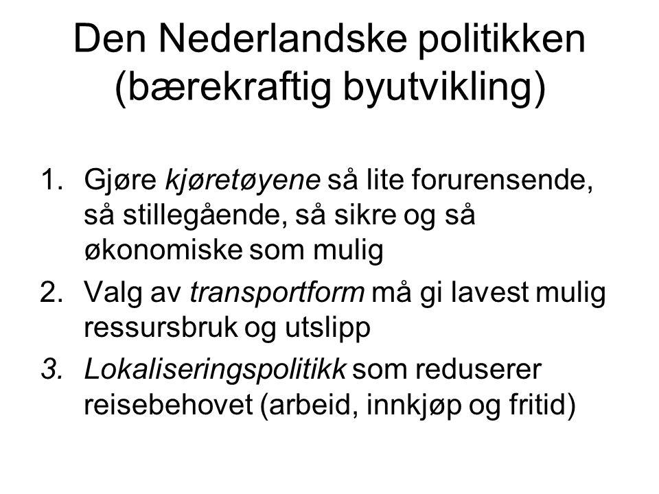 Den Nederlandske politikken (bærekraftig byutvikling) 1.Gjøre kjøretøyene så lite forurensende, så stillegående, så sikre og så økonomiske som mulig 2.Valg av transportform må gi lavest mulig ressursbruk og utslipp 3.Lokaliseringspolitikk som reduserer reisebehovet (arbeid, innkjøp og fritid)