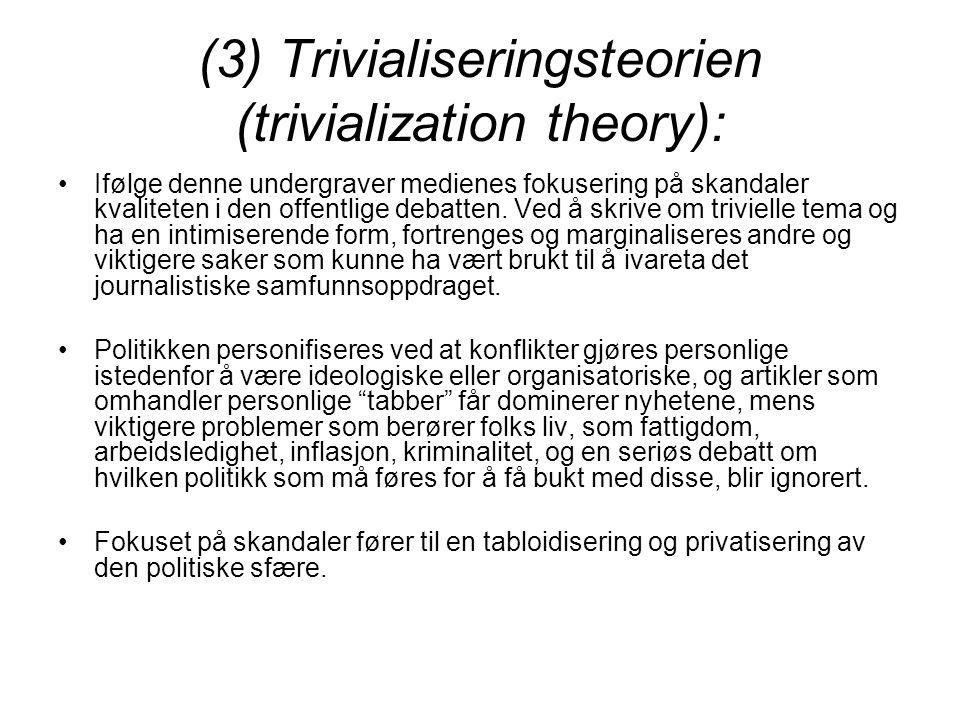 (3) Trivialiseringsteorien (trivialization theory): Ifølge denne undergraver medienes fokusering på skandaler kvaliteten i den offentlige debatten. Ve