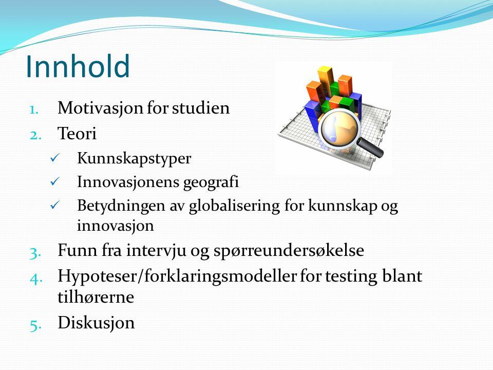 Innhold 1. Motivasjon for studien 2. Teori Kunnskapstyper Innovasjonens geografi Betydningen av globalisering for kunnskap og innovasjon 3. Funn fra i