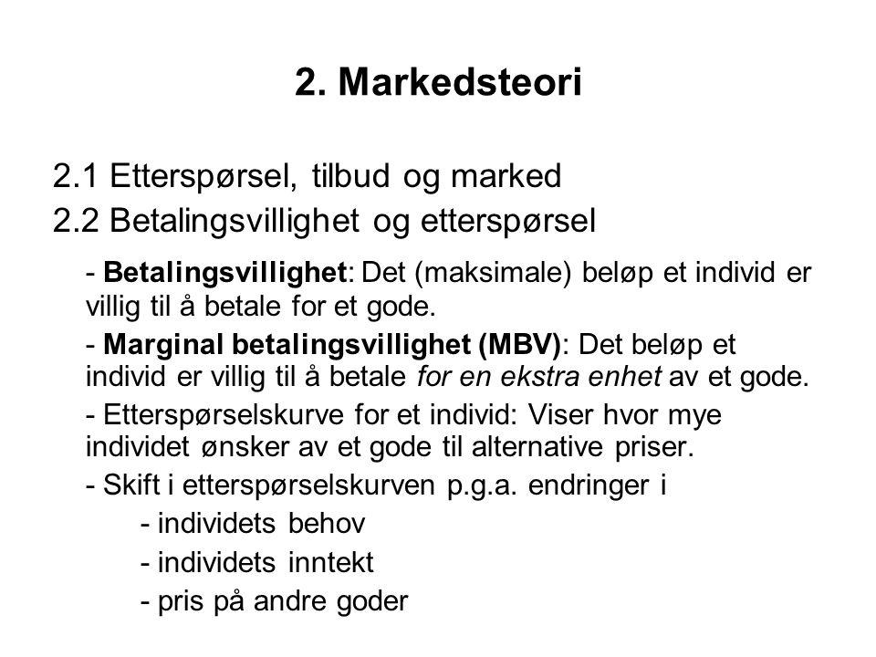 2. Markedsteori 2.1 Etterspørsel, tilbud og marked 2.2 Betalingsvillighet og etterspørsel - Betalingsvillighet: Det (maksimale) beløp et individ er vi