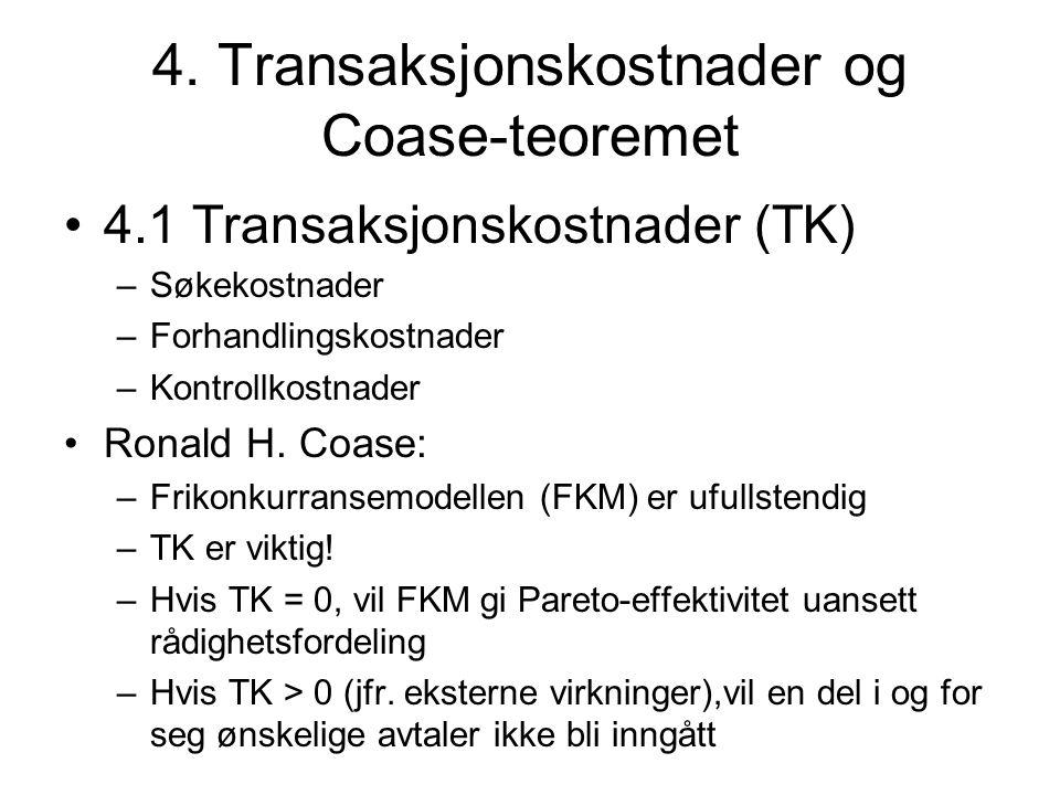 4. Transaksjonskostnader og Coase-teoremet 4.1 Transaksjonskostnader (TK) –Søkekostnader –Forhandlingskostnader –Kontrollkostnader Ronald H. Coase: –F