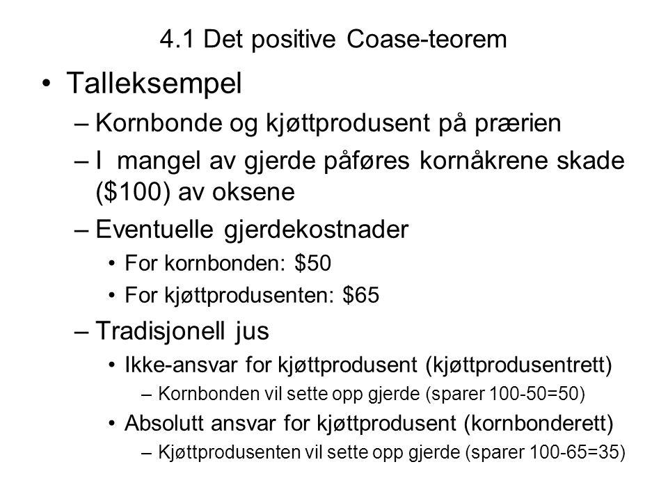 4.1 Det positive Coase-teorem Talleksempel –Kornbonde og kjøttprodusent på prærien –I mangel av gjerde påføres kornåkrene skade ($100) av oksene –Even