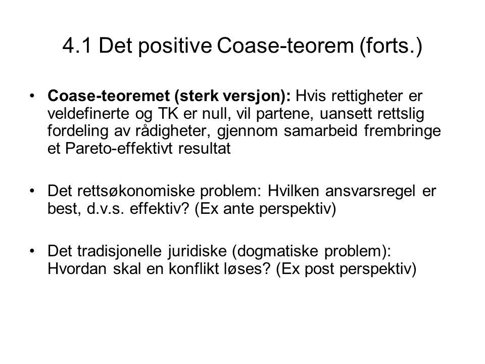 4.1 Det positive Coase-teorem (forts.) Coase-teoremet (sterk versjon): Hvis rettigheter er veldefinerte og TK er null, vil partene, uansett rettslig f