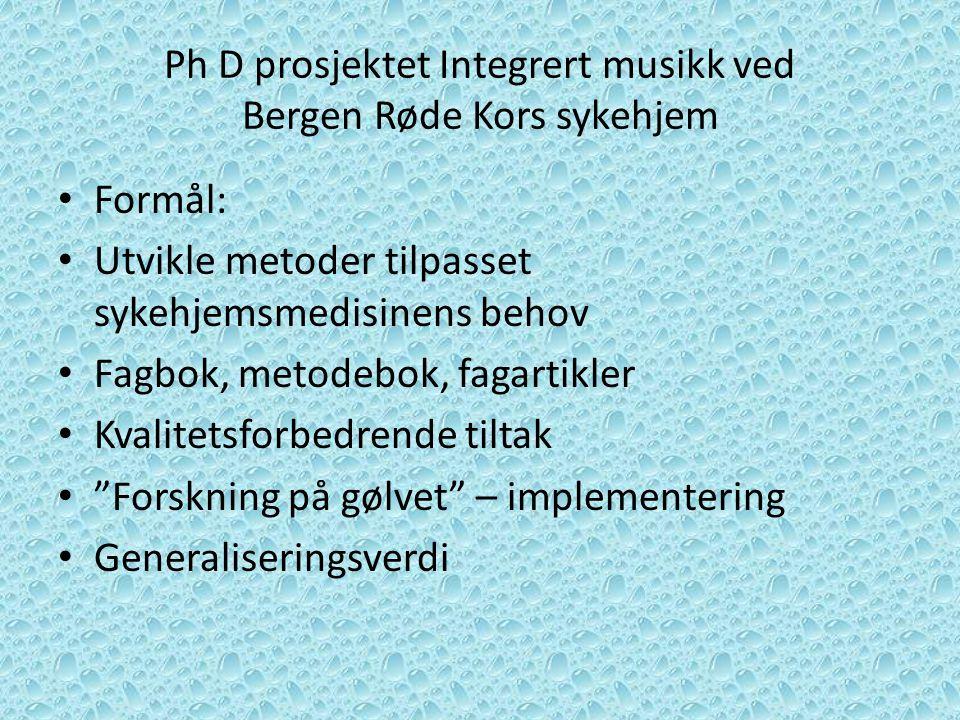 Ph D prosjektet Integrert musikk ved Bergen Røde Kors sykehjem Formål: Utvikle metoder tilpasset sykehjemsmedisinens behov Fagbok, metodebok, fagartik