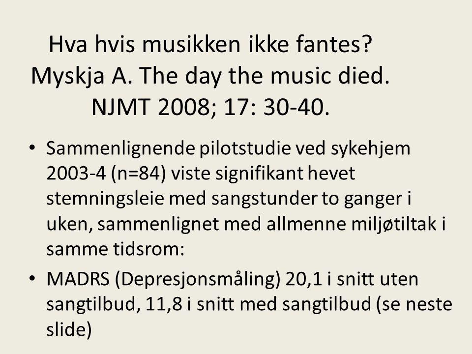 Hva hvis musikken ikke fantes? Myskja A. The day the music died. NJMT 2008; 17: 30-40. Sammenlignende pilotstudie ved sykehjem 2003-4 (n=84) viste sig