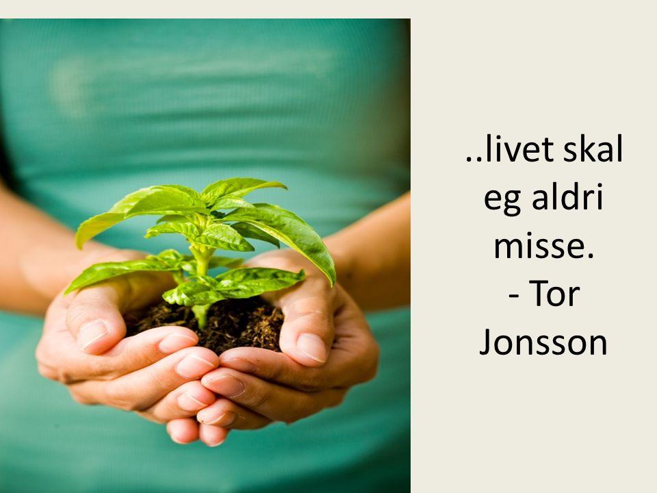 ..livet skal eg aldri misse. - Tor Jonsson