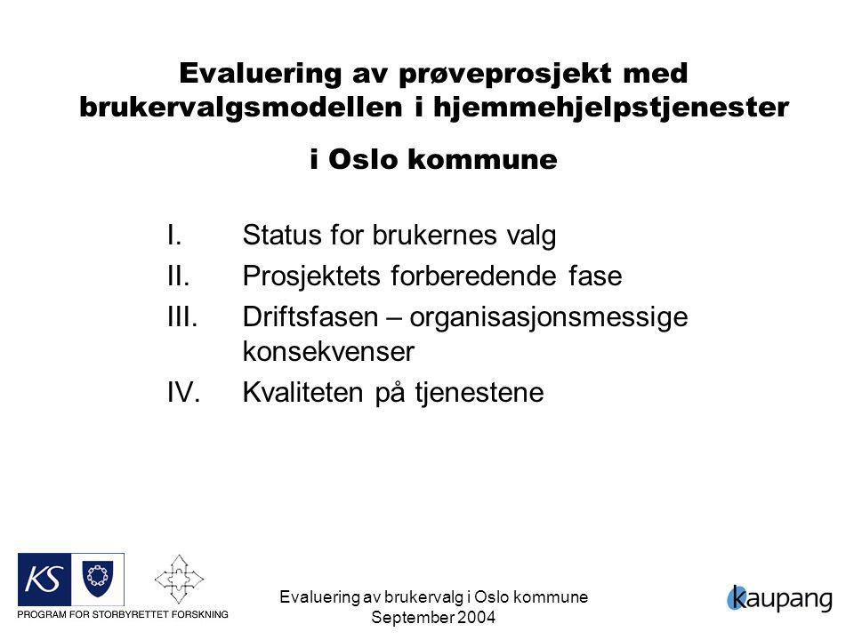 Evaluering av brukervalg i Oslo kommune September 2004 1 Evaluering av prøveprosjekt med brukervalgsmodellen i hjemmehjelpstjenester i Oslo kommune I.Status for brukernes valg II.Prosjektets forberedende fase III.Driftsfasen – organisasjonsmessige konsekvenser IV.Kvaliteten på tjenestene