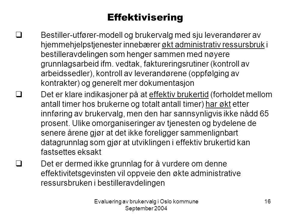 Evaluering av brukervalg i Oslo kommune September 2004 16 Effektivisering  Bestiller-utfører-modell og brukervalg med sju leverandører av hjemmehjelpstjenester innebærer økt administrativ ressursbruk i bestilleravdelingen som henger sammen med nøyere grunnlagsarbeid ifm.