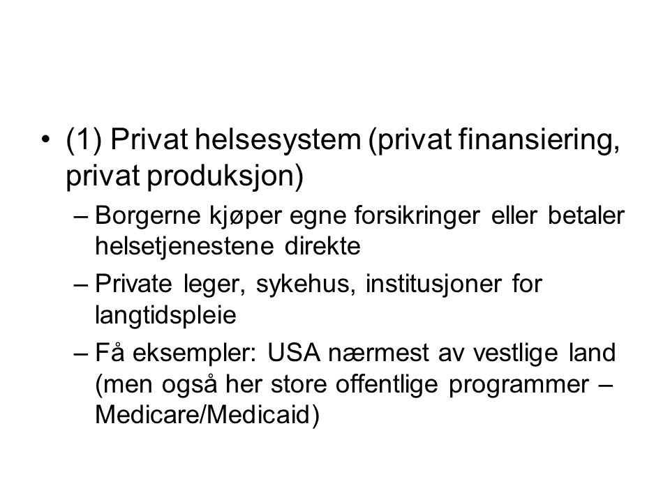 (1) Privat helsesystem (privat finansiering, privat produksjon) –Borgerne kjøper egne forsikringer eller betaler helsetjenestene direkte –Private lege