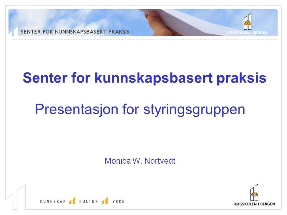 Senter for kunnskapsbasert praksis Presentasjon for styringsgruppen Monica W. Nortvedt