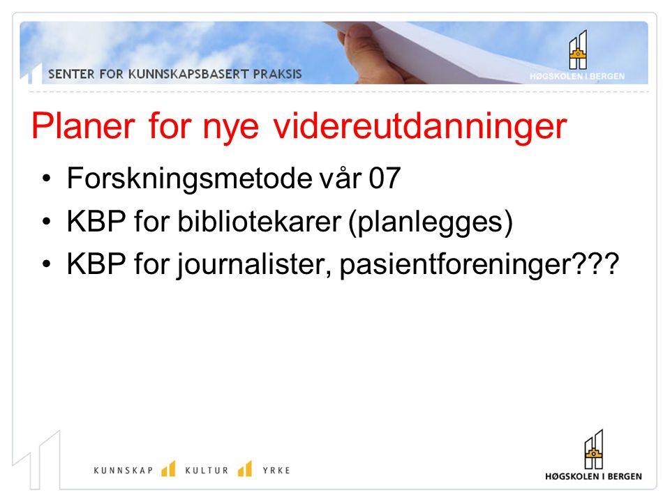 Planer for nye videreutdanninger Forskningsmetode vår 07 KBP for bibliotekarer (planlegges) KBP for journalister, pasientforeninger???