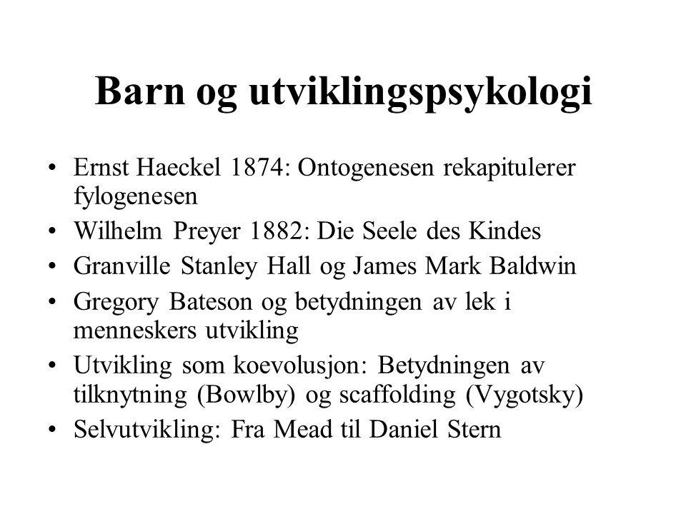 Barn og utviklingspsykologi Ernst Haeckel 1874: Ontogenesen rekapitulerer fylogenesen Wilhelm Preyer 1882: Die Seele des Kindes Granville Stanley Hall