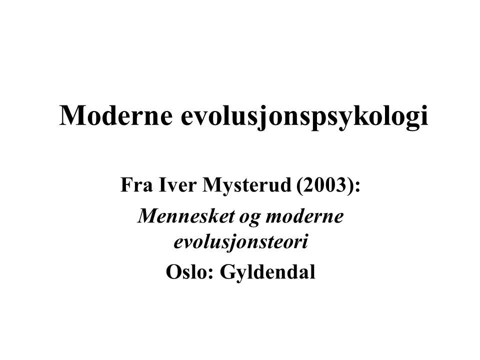Moderne evolusjonspsykologi Fra Iver Mysterud (2003): Mennesket og moderne evolusjonsteori Oslo: Gyldendal
