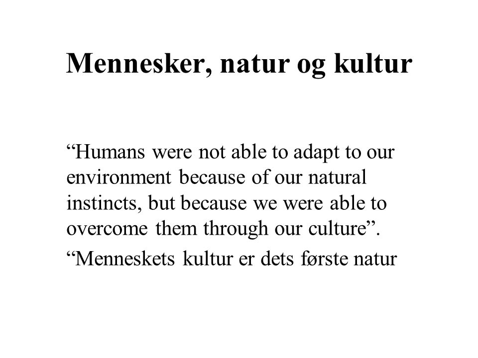 Mennesker, natur og kultur Humans were not able to adapt to our environment because of our natural instincts, but because we were able to overcome them through our culture .