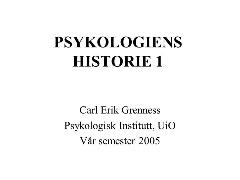 PSYKOLOGIENS HISTORIE 1 Carl Erik Grenness Psykologisk Institutt, UiO Vår semester 2005
