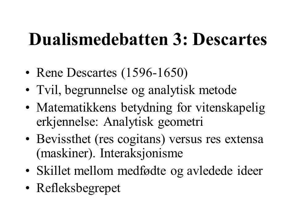 Dualismedebatten 3: Descartes Rene Descartes (1596-1650) Tvil, begrunnelse og analytisk metode Matematikkens betydning for vitenskapelig erkjennelse: