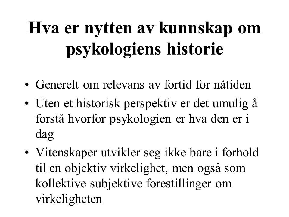 Hva er nytten av kunnskap om psykologiens historie Generelt om relevans av fortid for nåtiden Uten et historisk perspektiv er det umulig å forstå hvor