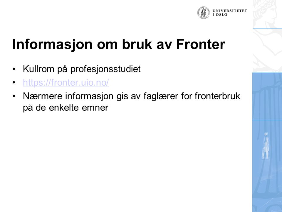 Kullrom på profesjonsstudiet https://fronter.uio.no/ Nærmere informasjon gis av faglærer for fronterbruk på de enkelte emner Informasjon om bruk av Fronter