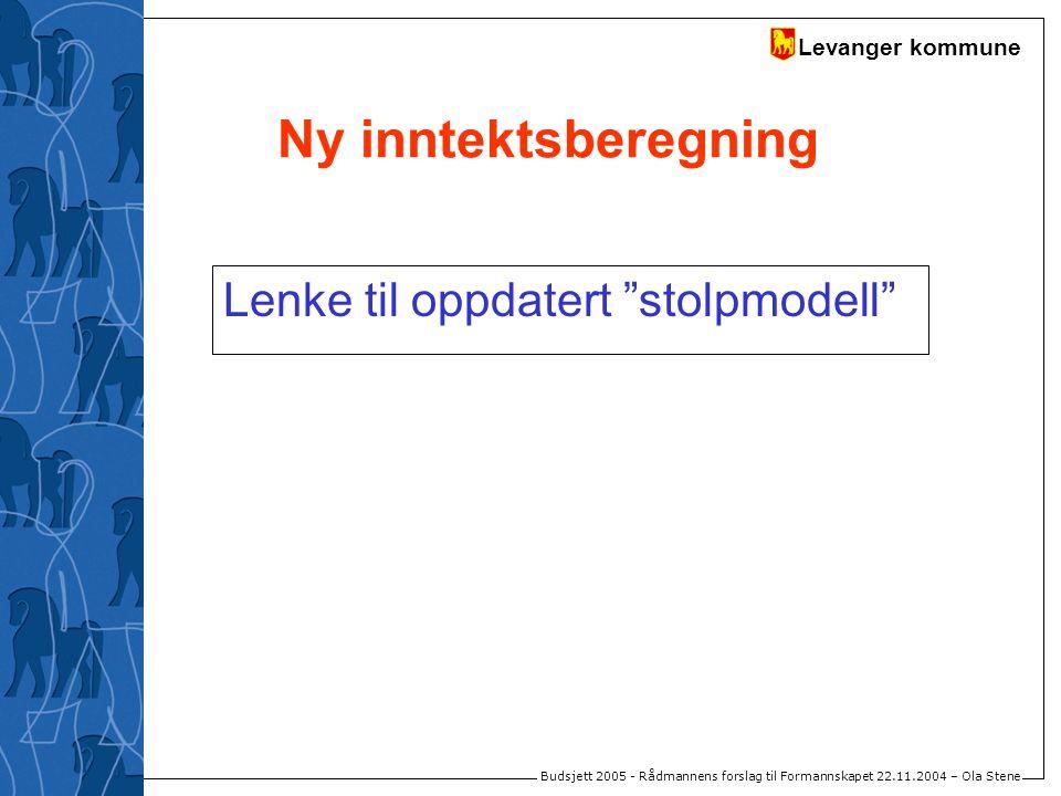 """Levanger kommune Budsjett 2005 - Rådmannens forslag til Formannskapet 22.11.2004 – Ola Stene Ny inntektsberegning Lenke til oppdatert """"stolpmodell"""""""